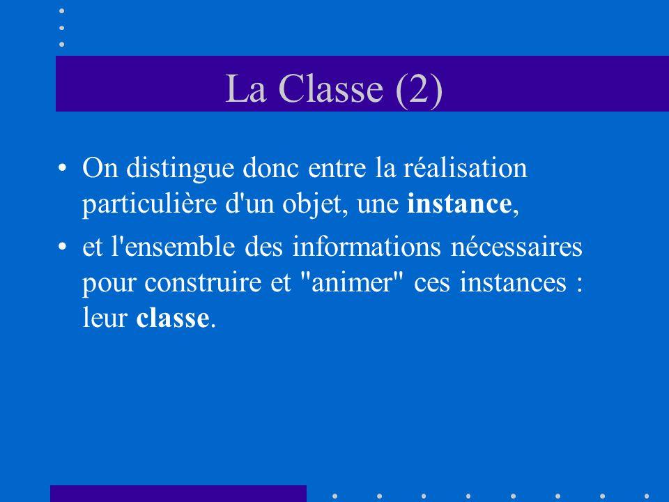 La Classe (2) On distingue donc entre la réalisation particulière d un objet, une instance, et l ensemble des informations nécessaires pour construire et animer ces instances : leur classe.