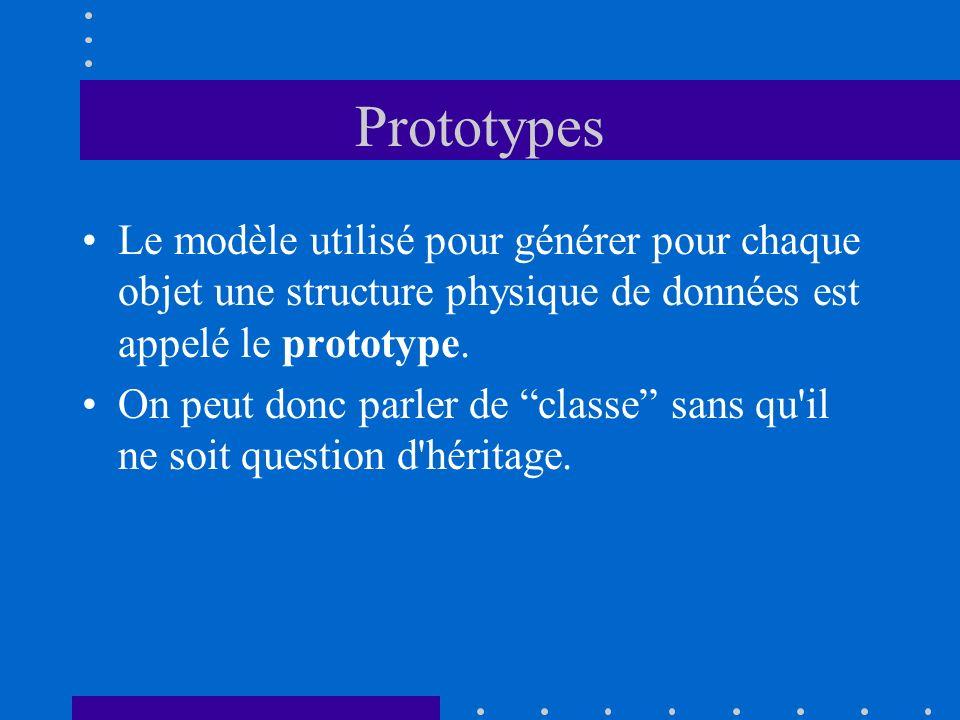 Prototypes Le modèle utilisé pour générer pour chaque objet une structure physique de données est appelé le prototype. On peut donc parler de classe s