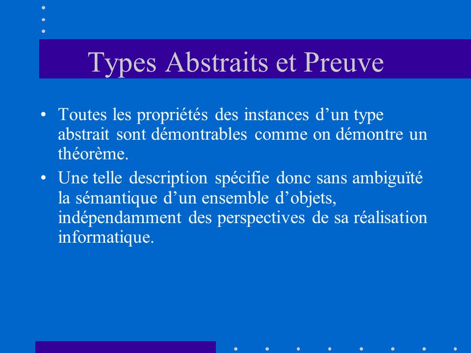 Types Abstraits et Preuve Toutes les propriétés des instances dun type abstrait sont démontrables comme on démontre un théorème. Une telle description