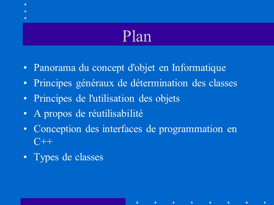 Plan Panorama du concept d objet en Informatique Principes généraux de détermination des classes Principes de l utilisation des objets A propos de réutilisabilité Conception des interfaces de programmation en C++ Types de classes
