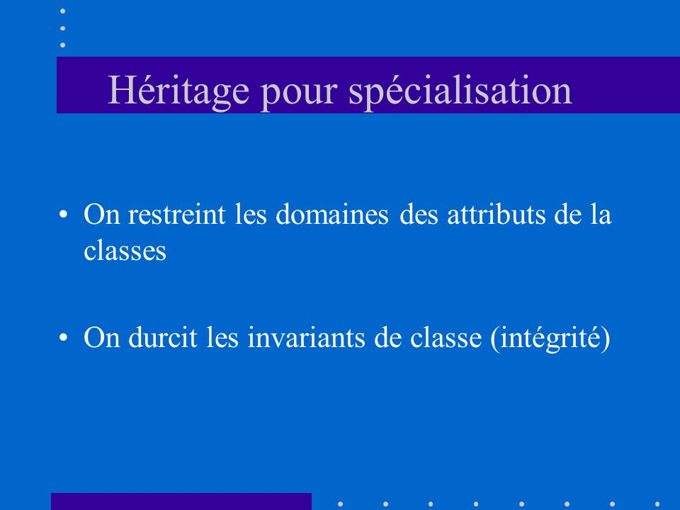 Héritage pour spécialisation On restreint les domaines des attributs de la classes On durcit les invariants de classe (intégrité)