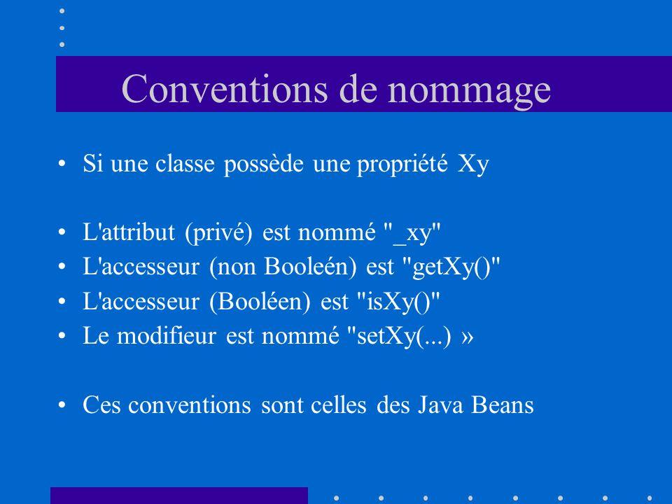 Conventions de nommage Si une classe possède une propriété Xy L attribut (privé) est nommé _xy L accesseur (non Booleén) est getXy() L accesseur (Booléen) est isXy() Le modifieur est nommé setXy(...) » Ces conventions sont celles des Java Beans