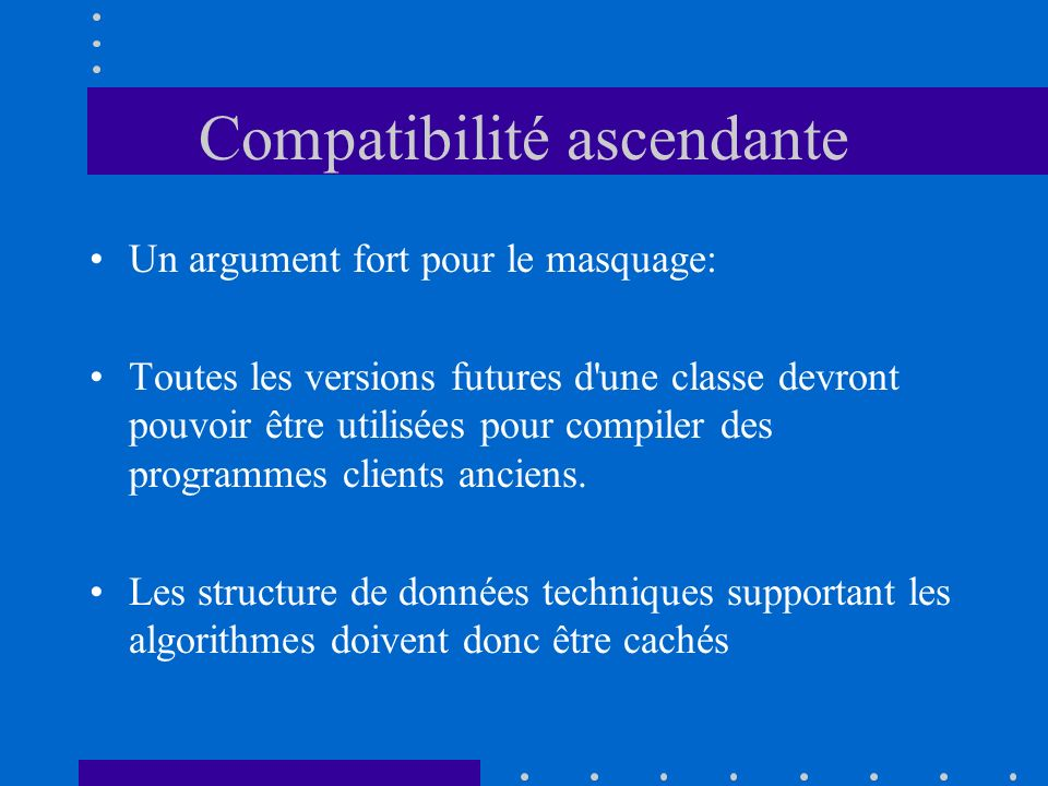 Compatibilité ascendante Un argument fort pour le masquage: Toutes les versions futures d une classe devront pouvoir être utilisées pour compiler des programmes clients anciens.