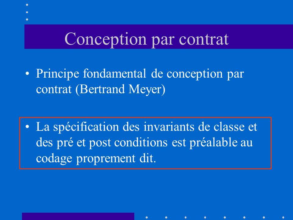 Conception par contrat Principe fondamental de conception par contrat (Bertrand Meyer) La spécification des invariants de classe et des pré et post conditions est préalable au codage proprement dit.