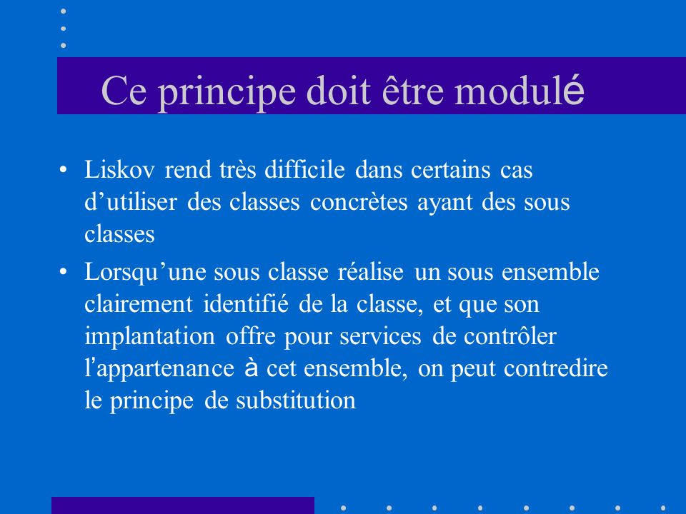 Ce principe doit être modul é Liskov rend très difficile dans certains cas dutiliser des classes concrètes ayant des sous classes Lorsquune sous classe réalise un sous ensemble clairement identifié de la classe, et que son implantation offre pour services de contrôler l appartenance à cet ensemble, on peut contredire le principe de substitution
