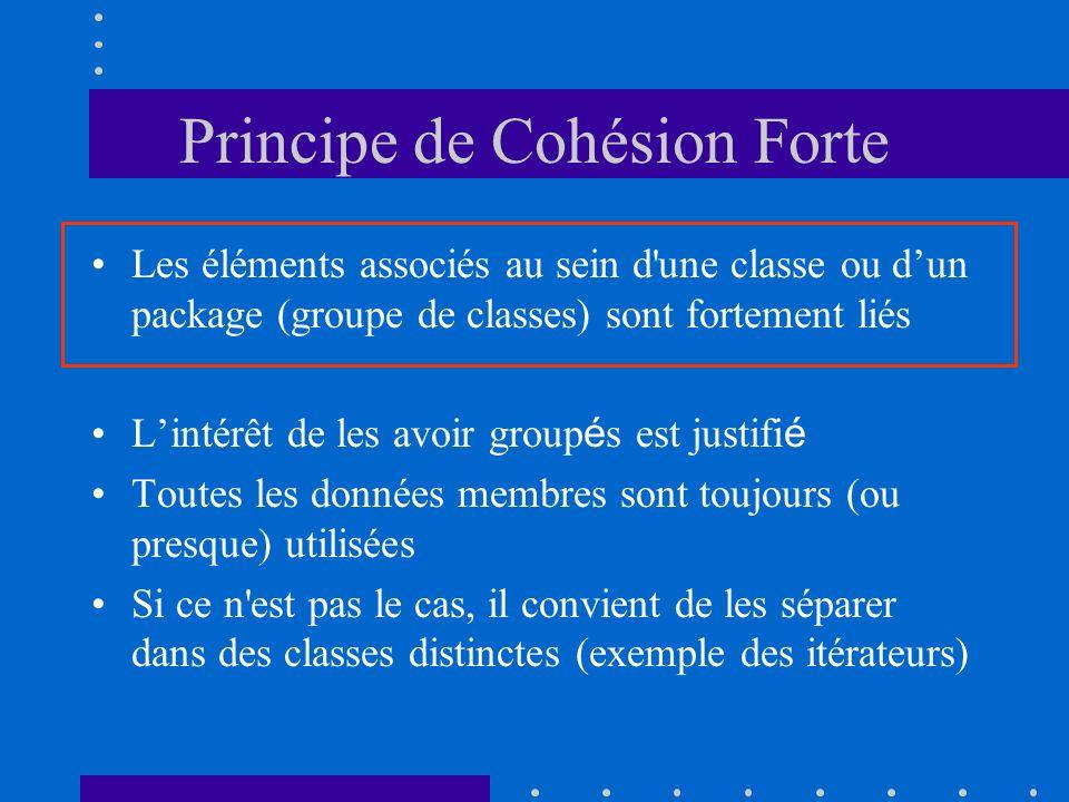 Principe de Cohésion Forte Les éléments associés au sein d une classe ou dun package (groupe de classes) sont fortement liés Lintérêt de les avoir group é s est justifi é Toutes les données membres sont toujours (ou presque) utilisées Si ce n est pas le cas, il convient de les séparer dans des classes distinctes (exemple des itérateurs)