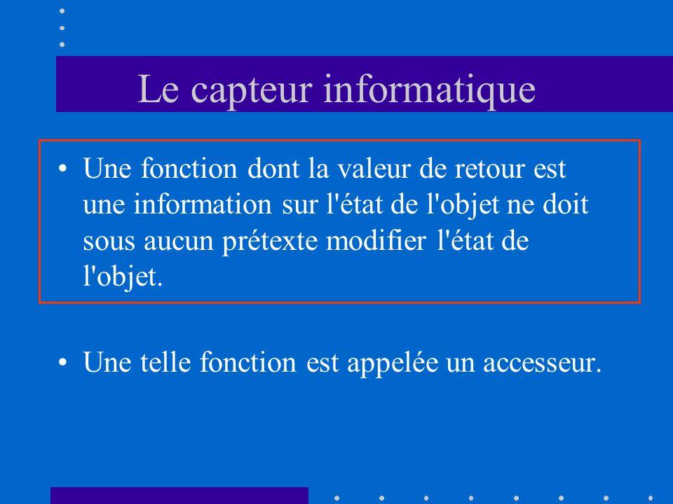 Le capteur informatique Une fonction dont la valeur de retour est une information sur l état de l objet ne doit sous aucun prétexte modifier l état de l objet.