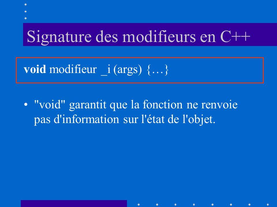 Signature des modifieurs en C++ void modifieur _i (args) {…} void garantit que la fonction ne renvoie pas d information sur l état de l objet.