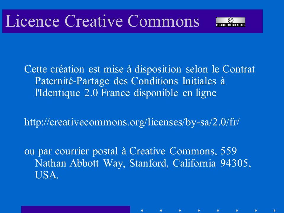 Licence Creative Commons Cette création est mise à disposition selon le Contrat Paternité-Partage des Conditions Initiales à l Identique 2.0 France disponible en ligne http://creativecommons.org/licenses/by-sa/2.0/fr/ ou par courrier postal à Creative Commons, 559 Nathan Abbott Way, Stanford, California 94305, USA.