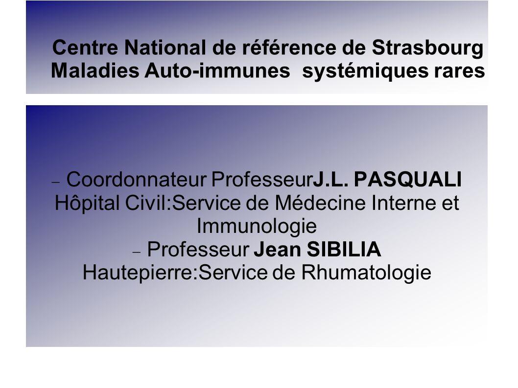 Centre National de référence de Strasbourg Maladies Auto-immunes systémiques rares Coordonnateur ProfesseurJ.L. PASQUALI Hôpital Civil:Service de Méde