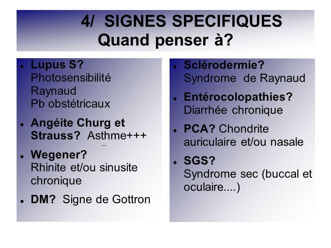 4/ SIGNES SPECIFIQUES Quand penser à? Lupus S? Photosensibilité Raynaud Pb obstétricaux Angéite Churg et Strauss? Asthme+++ Wegener? Rhinite et/ou sin