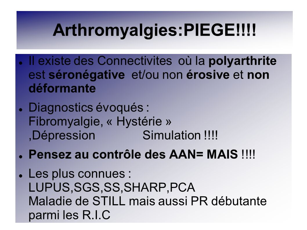 Arthromyalgies:PIEGE!!!! Il existe des Connectivites où la polyarthrite est séronégative et/ou non érosive et non déformante Diagnostics évoqués : Fib