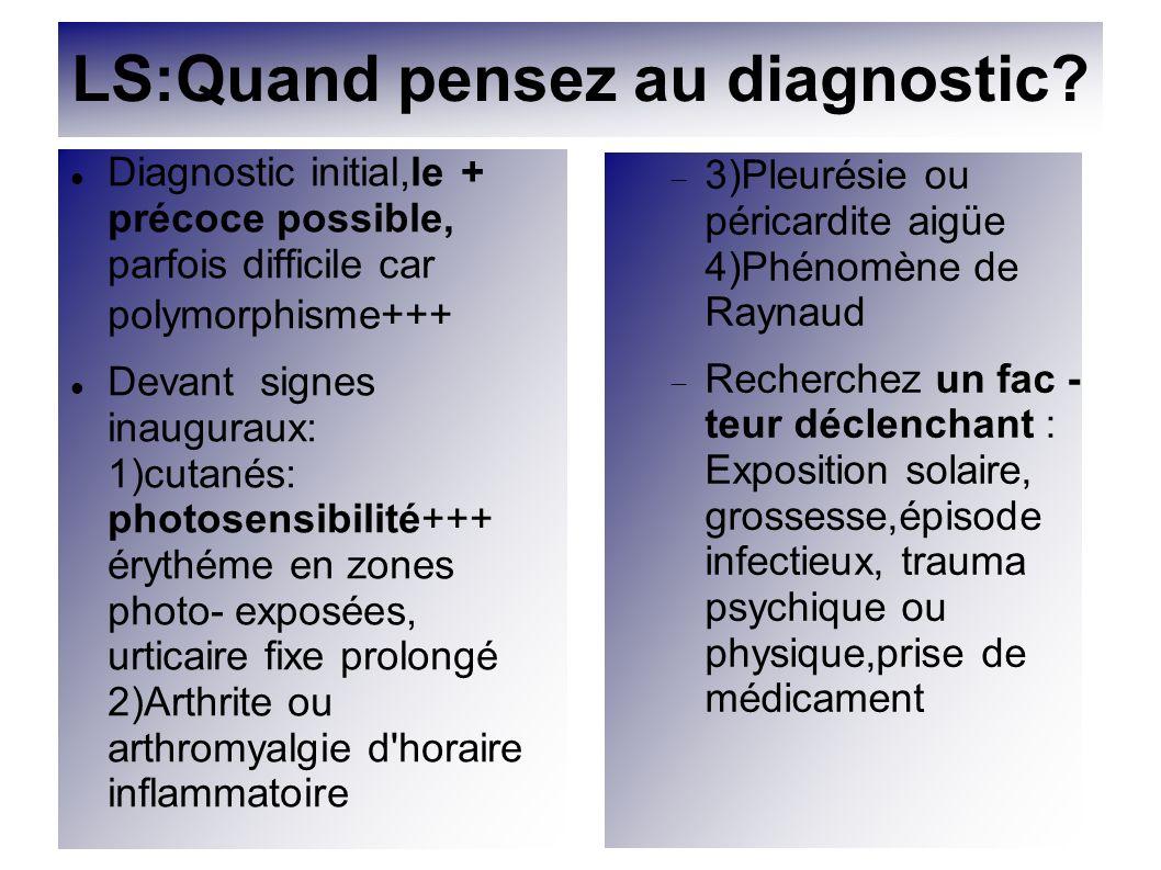 LS:Quand pensez au diagnostic? Diagnostic initial,le + précoce possible, parfois difficile car polymorphisme+++ Devant signes inauguraux: 1)cutanés: p