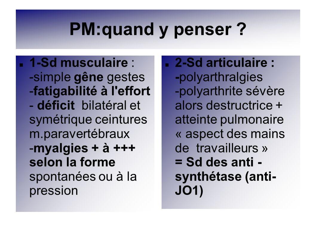 PM:quand y penser ? 1-Sd musculaire : -simple gêne gestes -fatigabilité à l'effort - déficit bilatéral et symétrique ceintures m.paravertébraux -myalg