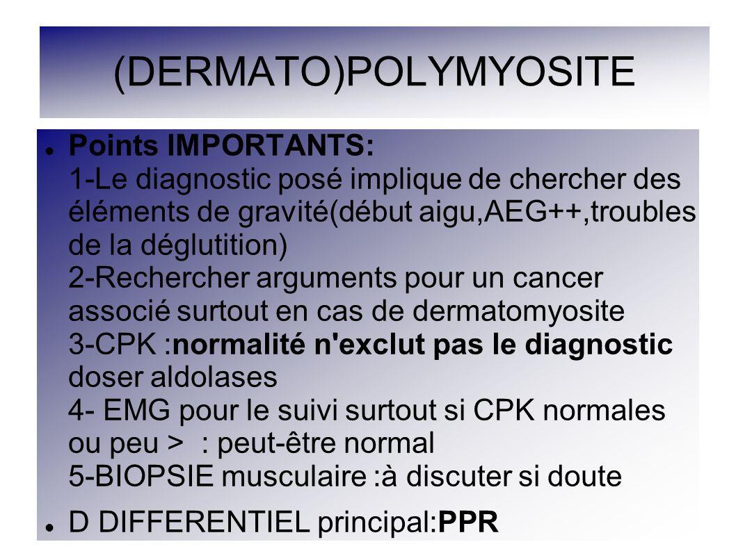 (DERMATO)POLYMYOSITE Points IMPORTANTS: 1-Le diagnostic posé implique de chercher des éléments de gravité(début aigu,AEG++,troubles de la déglutition)