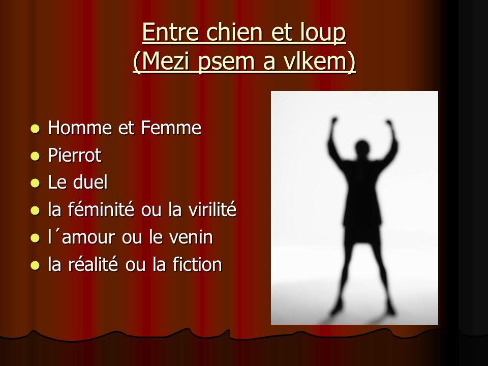 Entre chien et loup (Mezi psem a vlkem) Homme et Femme Homme et Femme Pierrot Pierrot Le duel Le duel la féminité ou la virilité la féminité ou la vir