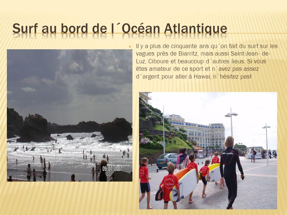 Il y a plus de cinquante ans qu´on fait du surf sur les vagues près de Biarritz, mais aussi Saint-Jean- de- Luz, Ciboure et beaucoup d´autres lieus.