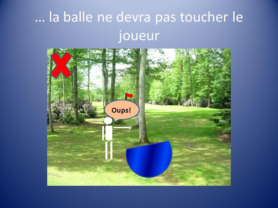 … la balle ne devra pas toucher le joueur Oups!