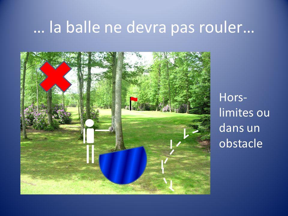 … la balle ne devra pas rouler… Hors- limites ou dans un obstacle