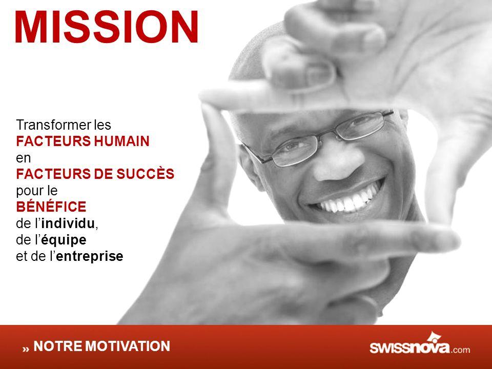 MISSION Transformer les FACTEURS HUMAIN en FACTEURS DE SUCCÈS pour le BÉNÉFICE de lindividu, de léquipe et de lentreprise NOTRE MOTIVATION