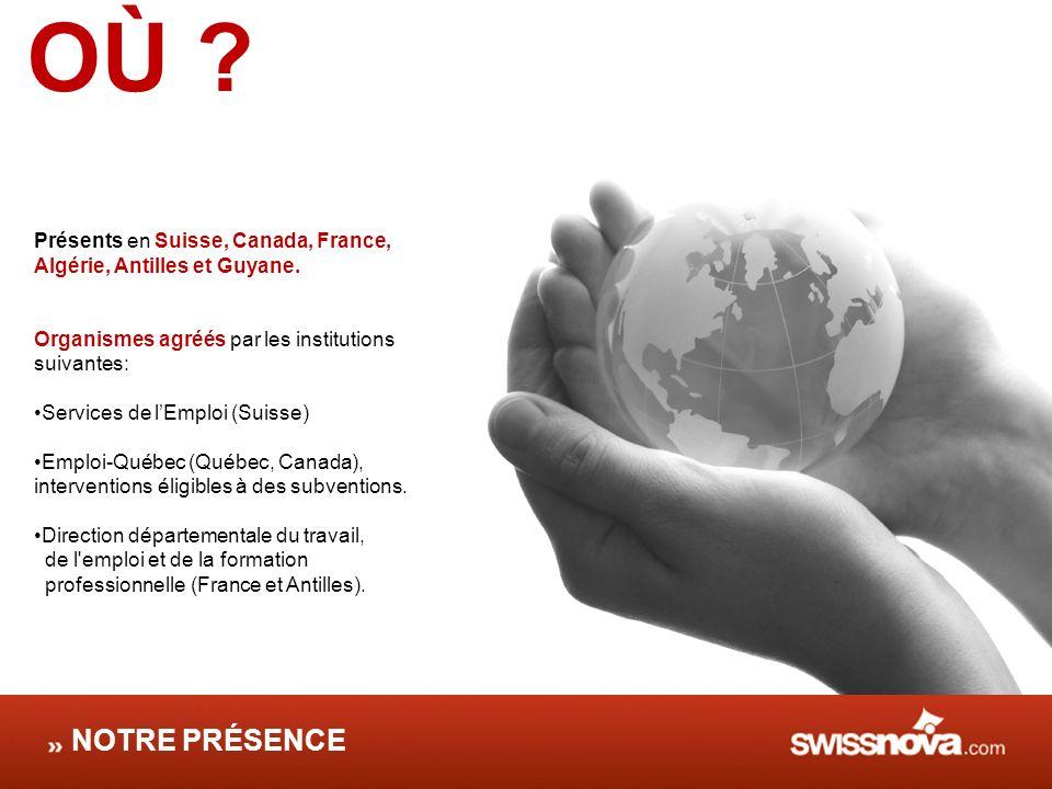 OÙ ? Présents en Suisse, Canada, France, Algérie, Antilles et Guyane. Organismes agréés par les institutions suivantes: Services de lEmploi (Suisse) E