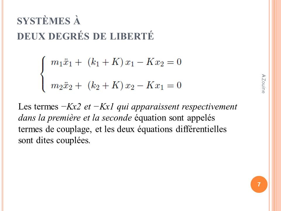 SYSTÈMES À DEUX DEGRÉS DE LIBERTÉ Résolution des équations différentielles Recherchons une solution particulière de la forme : où A1, A2 et Φ sont des constantes et ω lune des pulsations propres du système 8 A Zouine