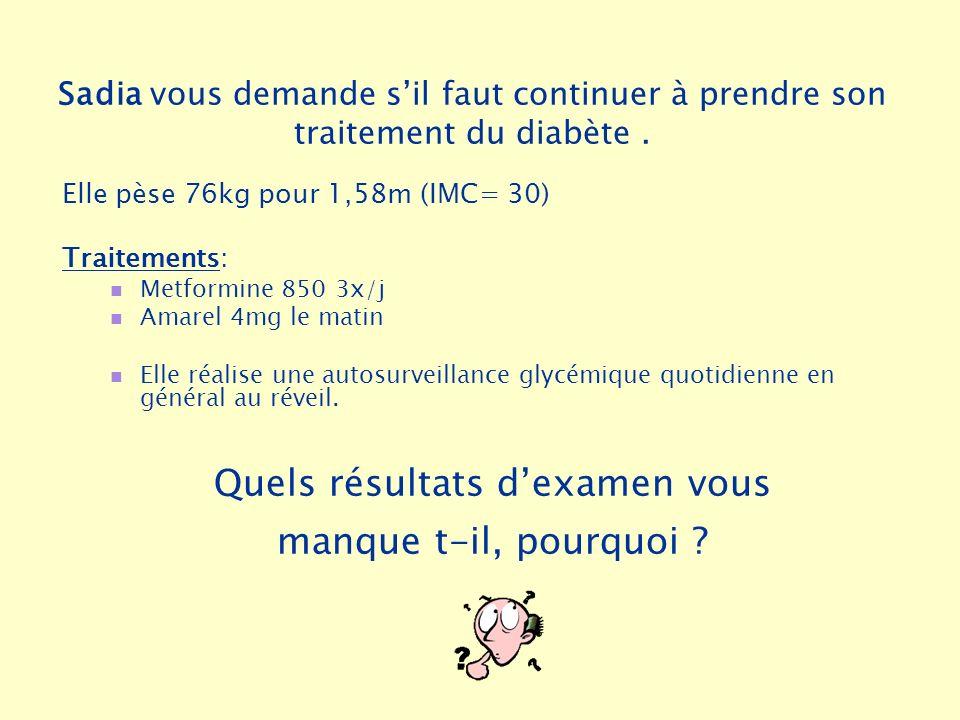Sadia vous demande sil faut continuer à prendre son traitement du diabète. Elle pèse 76kg pour 1,58m (IMC= 30) Traitements: Metformine 850 3x/j Amarel