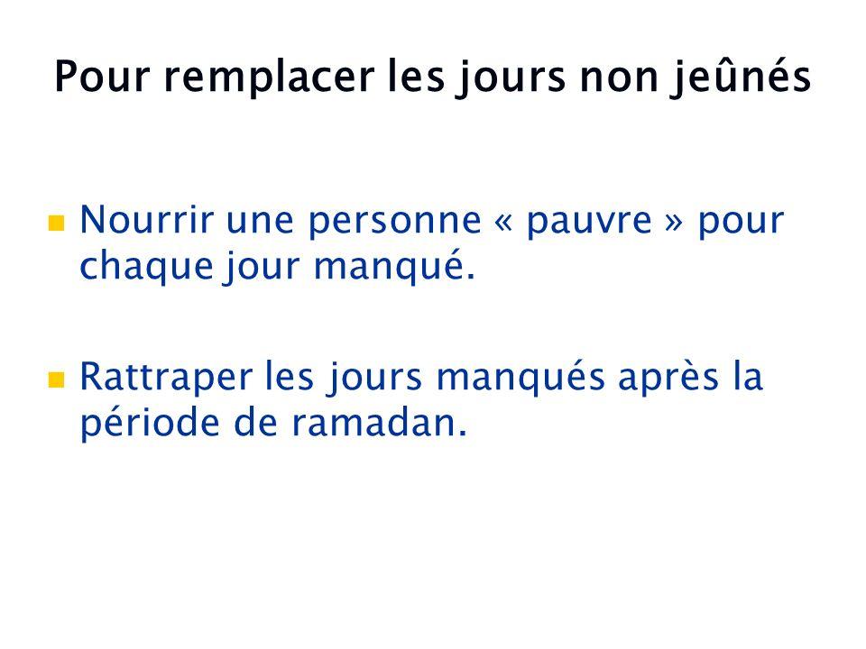 Nourrir une personne « pauvre » pour chaque jour manqué. Rattraper les jours manqués après la période de ramadan. Pour remplacer les jours non jeûnés