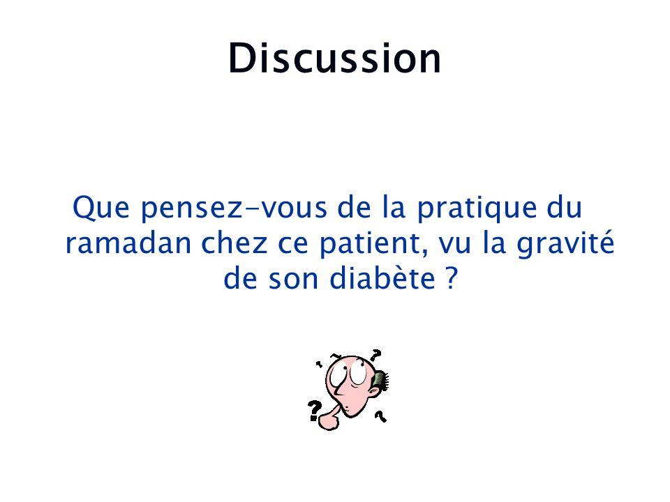 Discussion Que pensez-vous de la pratique du ramadan chez ce patient, vu la gravité de son diabète ?