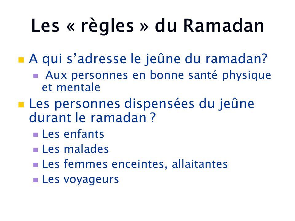 Les « règles » du Ramadan A qui sadresse le jeûne du ramadan? Aux personnes en bonne santé physique et mentale Les personnes dispensées du jeûne duran