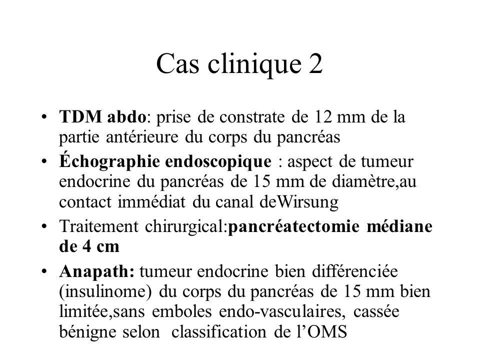 Cas clinique 2 TDM abdo: prise de constrate de 12 mm de la partie antérieure du corps du pancréas Échographie endoscopique : aspect de tumeur endocrin