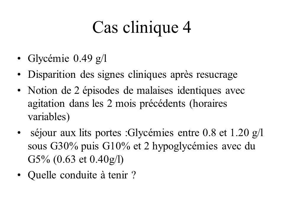 Cas clinique 4 Glycémie 0.49 g/l Disparition des signes cliniques après resucrage Notion de 2 épisodes de malaises identiques avec agitation dans les