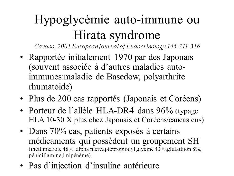Hypoglycémie auto-immune ou Hirata syndrome Cavaco, 2001 European journal of Endocrinology,145:311-316 Rapportée initialement 1970 par des Japonais (s