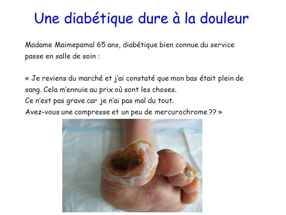 Une diabétique dure à la douleur Madame Maimepamal 65 ans, diabétique bien connue du service passe en salle de soin : « Je reviens du marché et jai co
