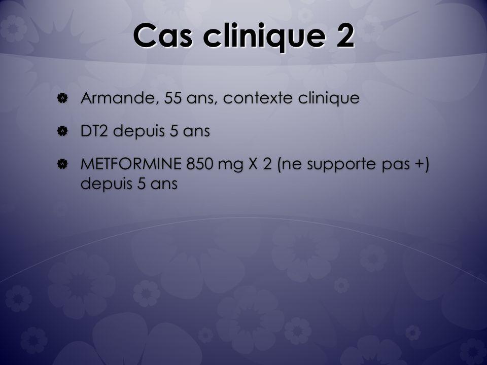 Cas clinique 2 Armande, 55 ans, contexte clinique Armande, 55 ans, contexte clinique DT2 depuis 5 ans DT2 depuis 5 ans METFORMINE 850 mg X 2 (ne supporte pas +) depuis 5 ans METFORMINE 850 mg X 2 (ne supporte pas +) depuis 5 ans