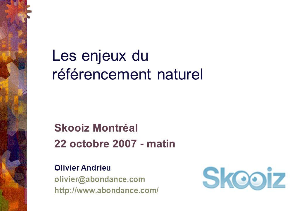 Skooiz Montréal 22 octobre 2007 - matin Olivier Andrieu olivier@abondance.com http://www.abondance.com/ Les enjeux du référencement naturel