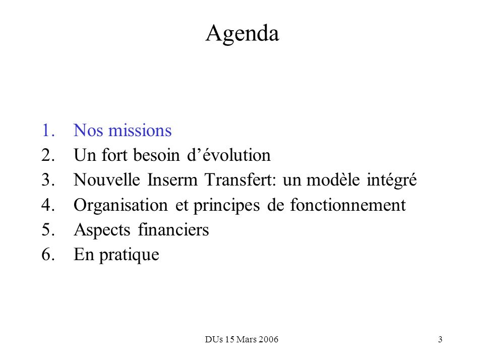 DUs 15 Mars 20062 Agenda 1.Nos missions 2.Un fort besoin dévolution 3.Nouvelle Inserm Transfert: un modèle intégré 4.Organisation et principes de fonc