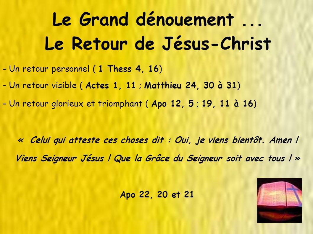 Le Grand dénouement... Le Retour de Jésus-Christ - Un retour personnel ( 1 Thess 4, 16) - Un retour visible ( Actes 1, 11 ; Matthieu 24, 30 à 31) - Un