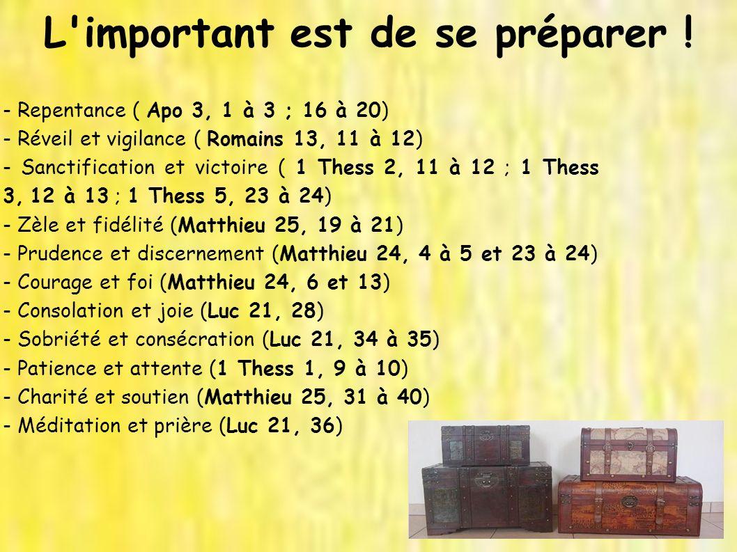 L'important est de se préparer ! - Repentance ( Apo 3, 1 à 3 ; 16 à 20) - Réveil et vigilance ( Romains 13, 11 à 12) - Sanctification et victoire ( 1