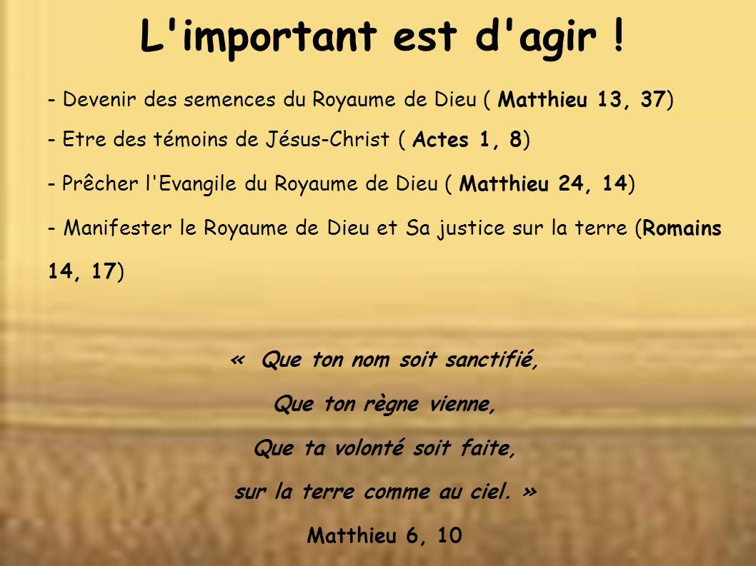 L'important est d'agir ! - Devenir des semences du Royaume de Dieu ( Matthieu 13, 37) - Etre des témoins de Jésus-Christ ( Actes 1, 8) - Prêcher l'Eva