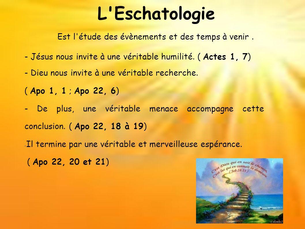 L'Eschatologie Est l'étude des évènements et des temps à venir. - Jésus nous invite à une véritable humilité. ( Actes 1, 7) - Dieu nous invite à une v