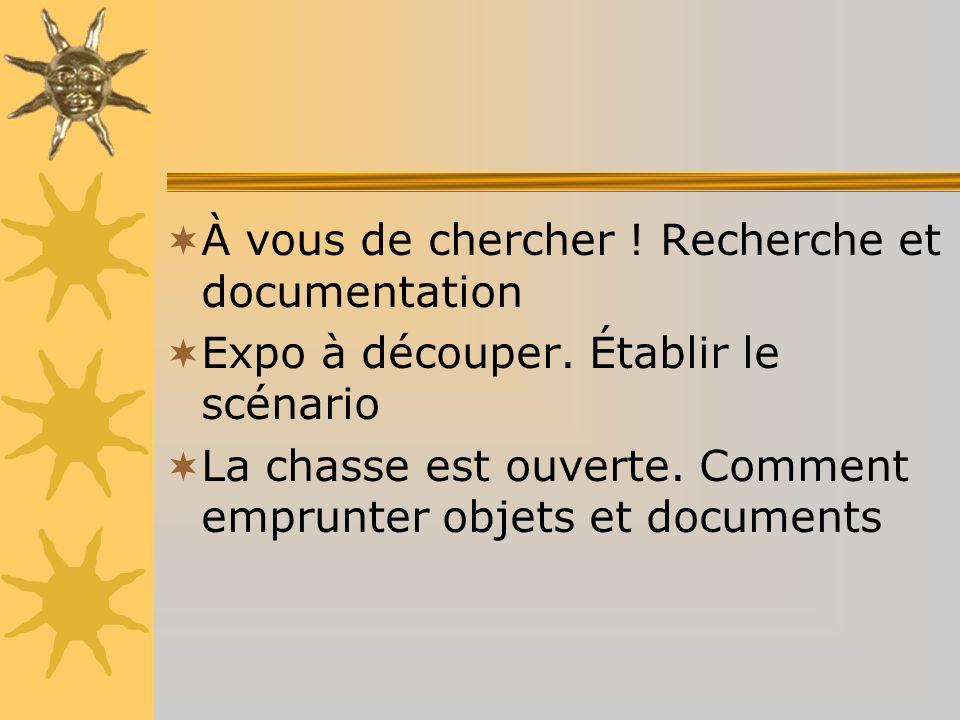 À vous de chercher ! Recherche et documentation Expo à découper. Établir le scénario La chasse est ouverte. Comment emprunter objets et documents