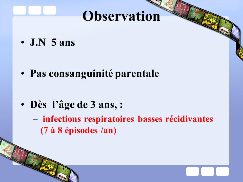 Observation J.N 5 ans Pas consanguinité parentale Dès lâge de 3 ans, : – infections respiratoires basses récidivantes (7 à 8 épisodes /an)