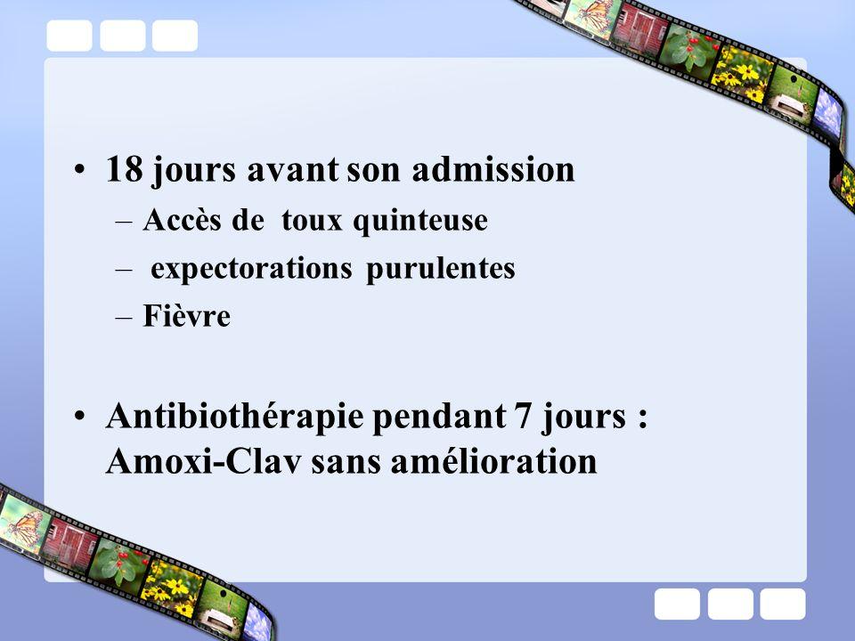 18 jours avant son admission –Accès de toux quinteuse – expectorations purulentes –Fièvre Antibiothérapie pendant 7 jours : Amoxi-Clav sans améliorati