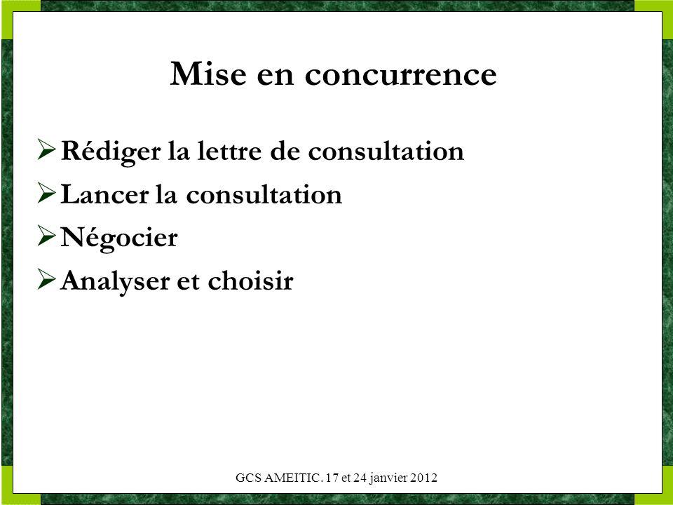 Mise en concurrence Rédiger la lettre de consultation Lancer la consultation Négocier Analyser et choisir GCS AMEITIC. 17 et 24 janvier 2012