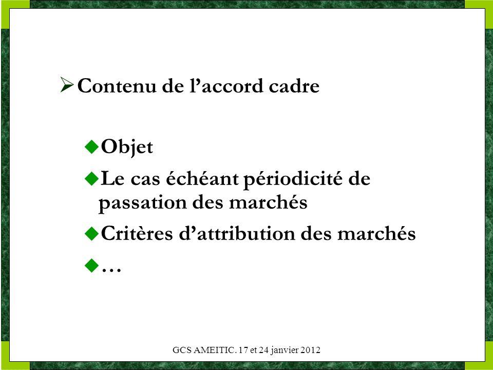 GCS AMEITIC. 17 et 24 janvier 2012 Contenu de laccord cadre Objet Le cas échéant périodicité de passation des marchés Critères dattribution des marché
