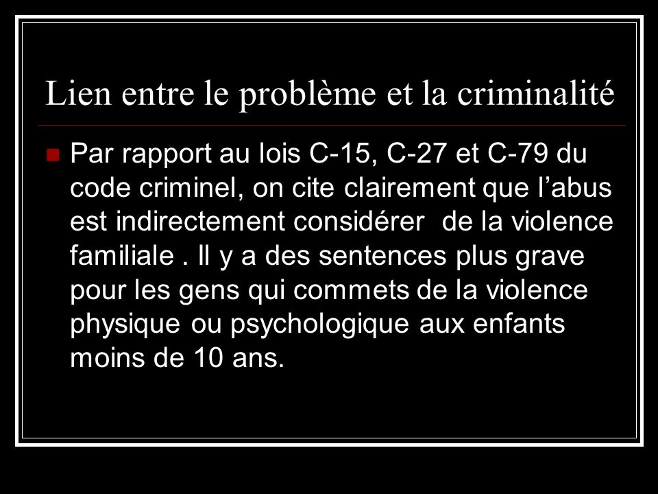 Lien entre le problème et la criminalité Par rapport au lois C-15, C-27 et C-79 du code criminel, on cite clairement que labus est indirectement consi