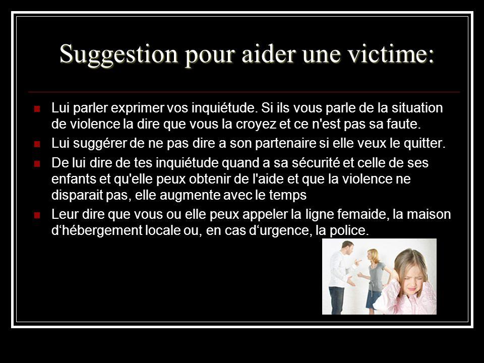 Suggestion pour aider une victime: Lui parler exprimer vos inquiétude. Si ils vous parle de la situation de violence la dire que vous la croyez et ce