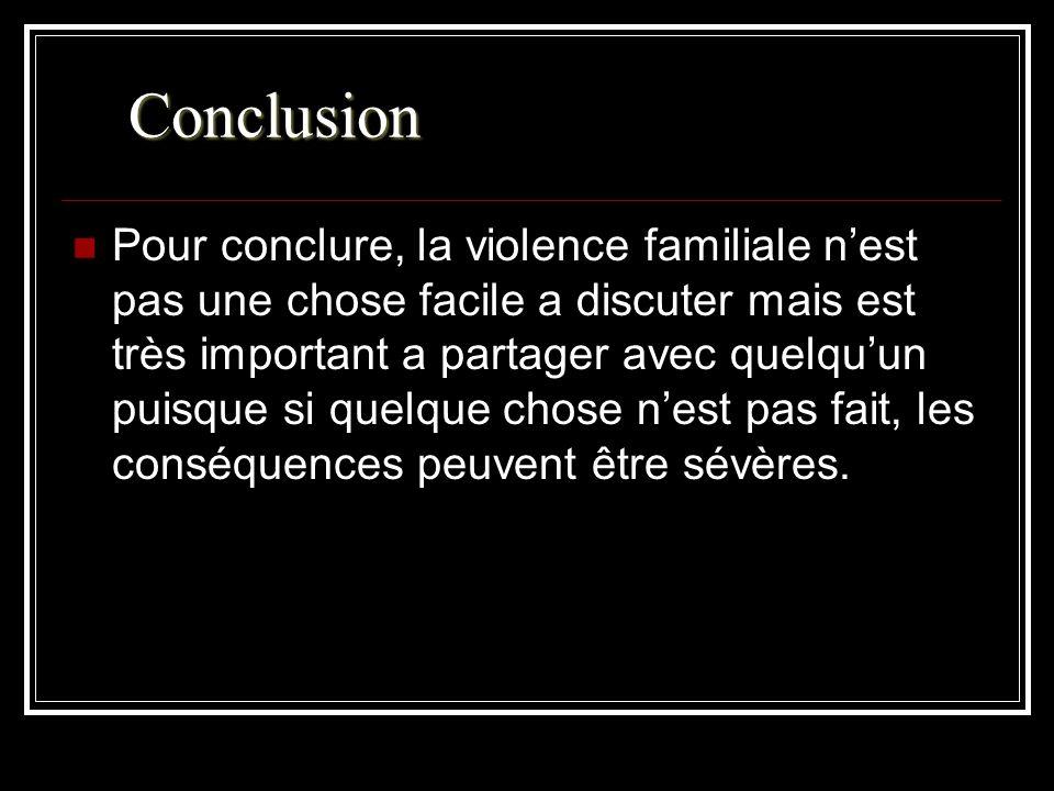 Conclusion Pour conclure, la violence familiale nest pas une chose facile a discuter mais est très important a partager avec quelquun puisque si quelque chose nest pas fait, les conséquences peuvent être sévères.