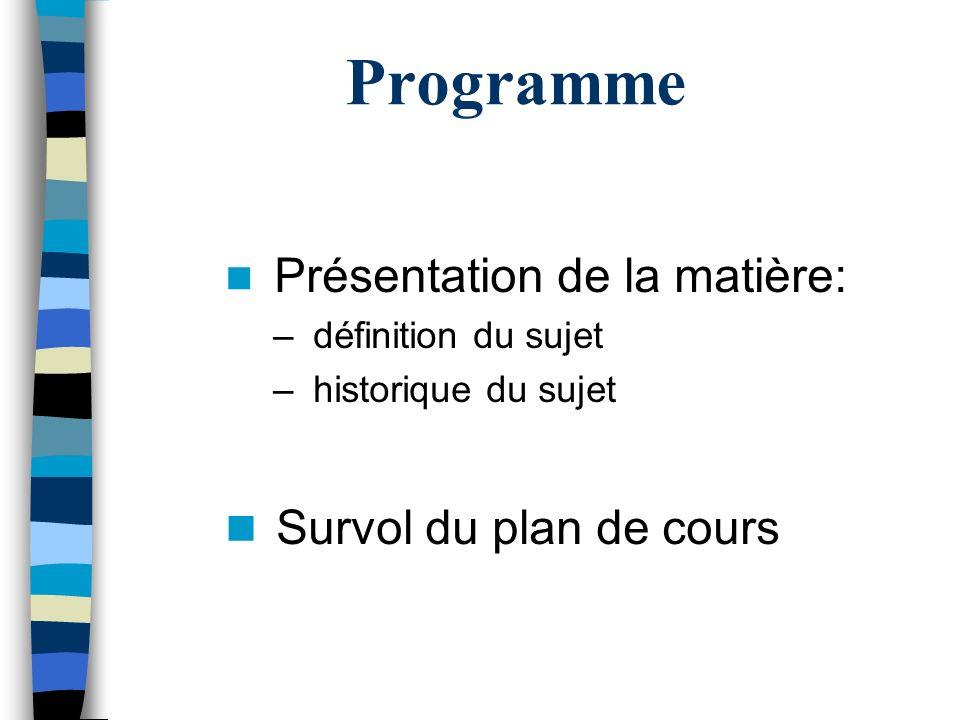 Programme Présentation de la matière: – définition du sujet – historique du sujet Survol du plan de cours